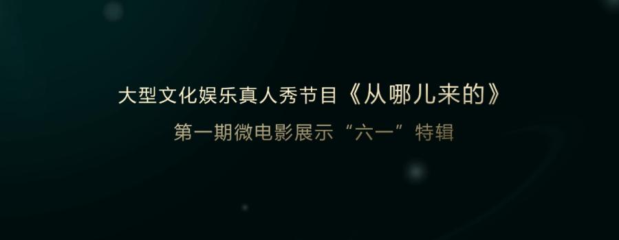 """大型文化娱乐真人秀节目《从哪儿来的》微电影展示""""六一""""特辑和幕后分享"""